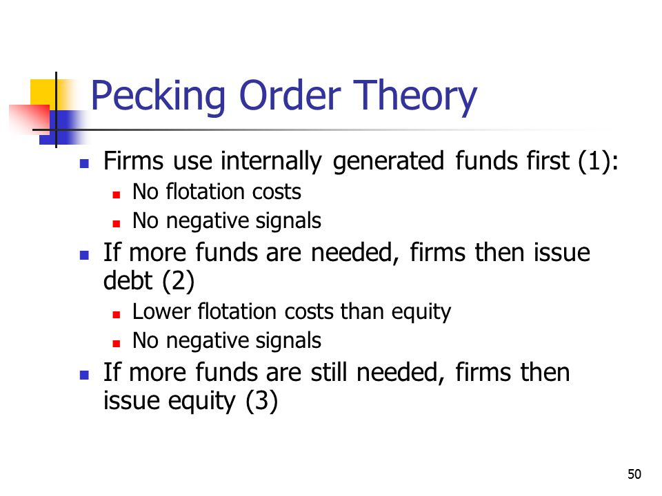 50 Pecking Order Theory Firms use internally generated funds first (1): No flotation costs No negative signals If more funds are needed, firms then is