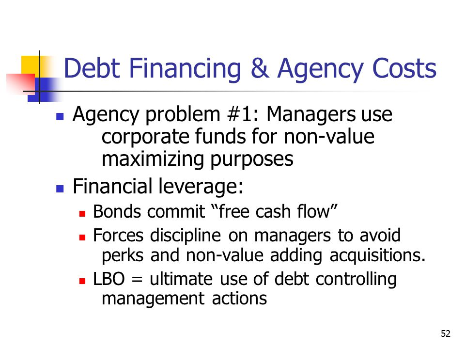 "52 Debt Financing & Agency Costs Agency problem #1: Managers use corporate funds for non-value maximizing purposes Financial leverage: Bonds commit ""f"