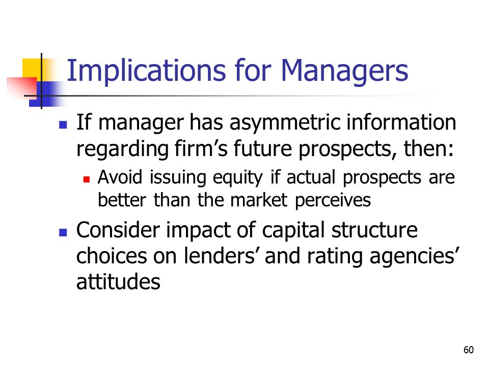 60 Implications for Managers If manager has asymmetric information regarding firm's future prospects, then: Avoid issuing equity if actual prospects a