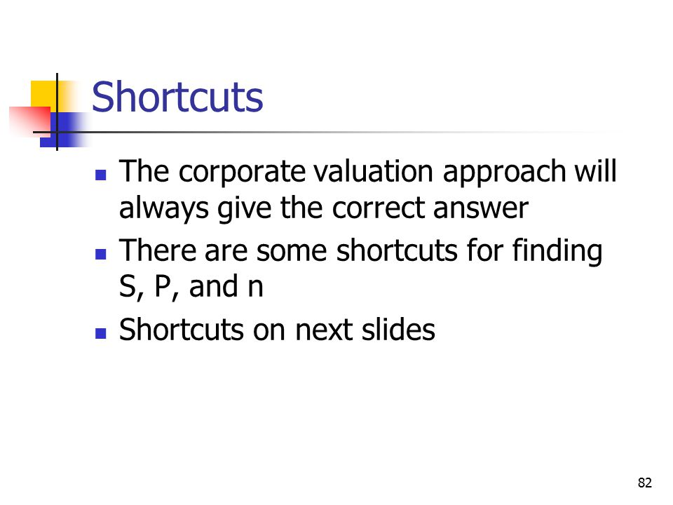 82 Shortcuts The corporate valuation approach will always give the correct answer There are some shortcuts for finding S, P, and n Shortcuts on next s