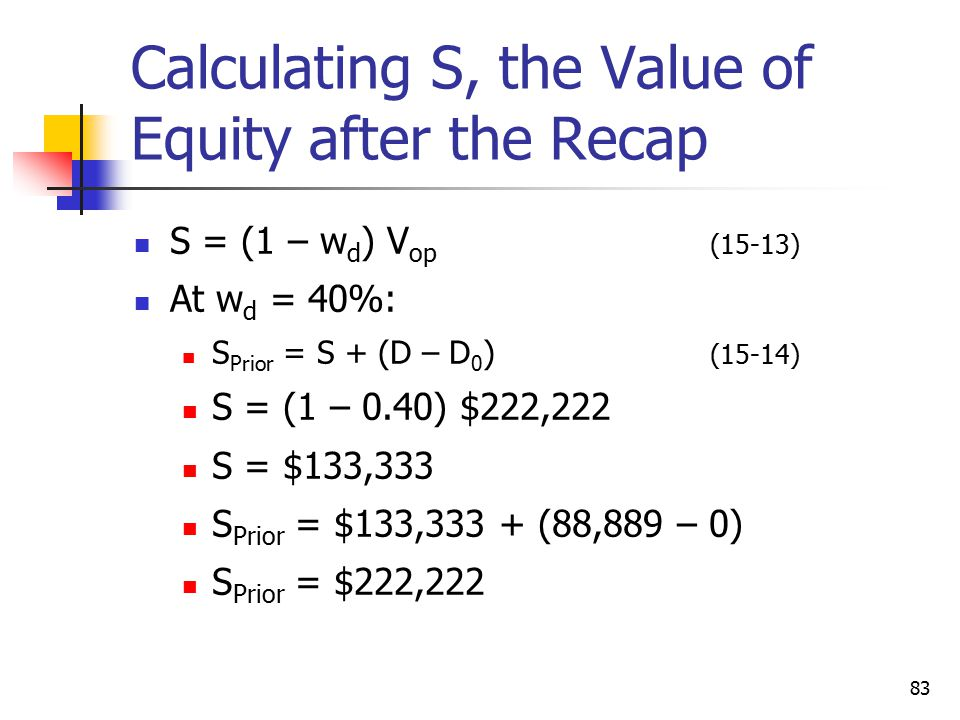 83 Calculating S, the Value of Equity after the Recap S = (1 – w d ) V op (15-13) At w d = 40%: S Prior = S + (D – D 0 ) (15-14) S = (1 – 0.40) $222,2