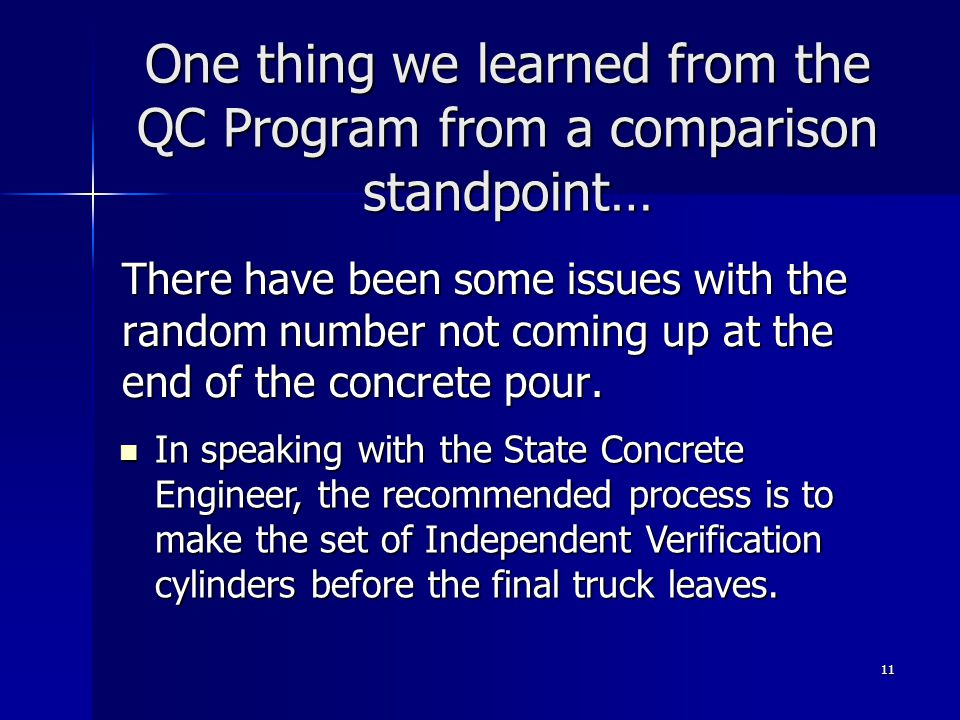 11 One thing we learned from the QC Program from a comparison standpoint… There have been some issues with the random number not coming up at the end of the concrete pour.