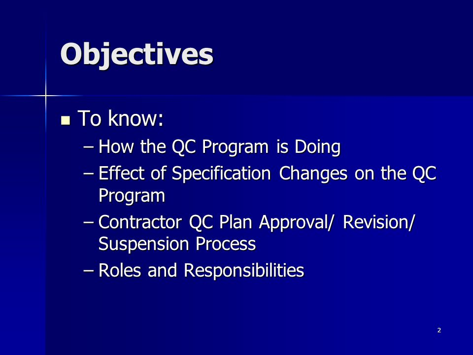 2 Objectives To know: To know: –How the QC Program is Doing –Effect of Specification Changes on the QC Program –Contractor QC Plan Approval/ Revision/ Suspension Process –Roles and Responsibilities
