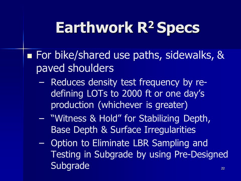 22 Earthwork R 2 Specs For bike/shared use paths, sidewalks, & paved shoulders – –Reduces density test frequency by re- defining LOTs to 2000 ft or one day's production (whichever is greater) – – Witness & Hold for Stabilizing Depth, Base Depth & Surface Irregularities – –Option to Eliminate LBR Sampling and Testing in Subgrade by using Pre-Designed Subgrade