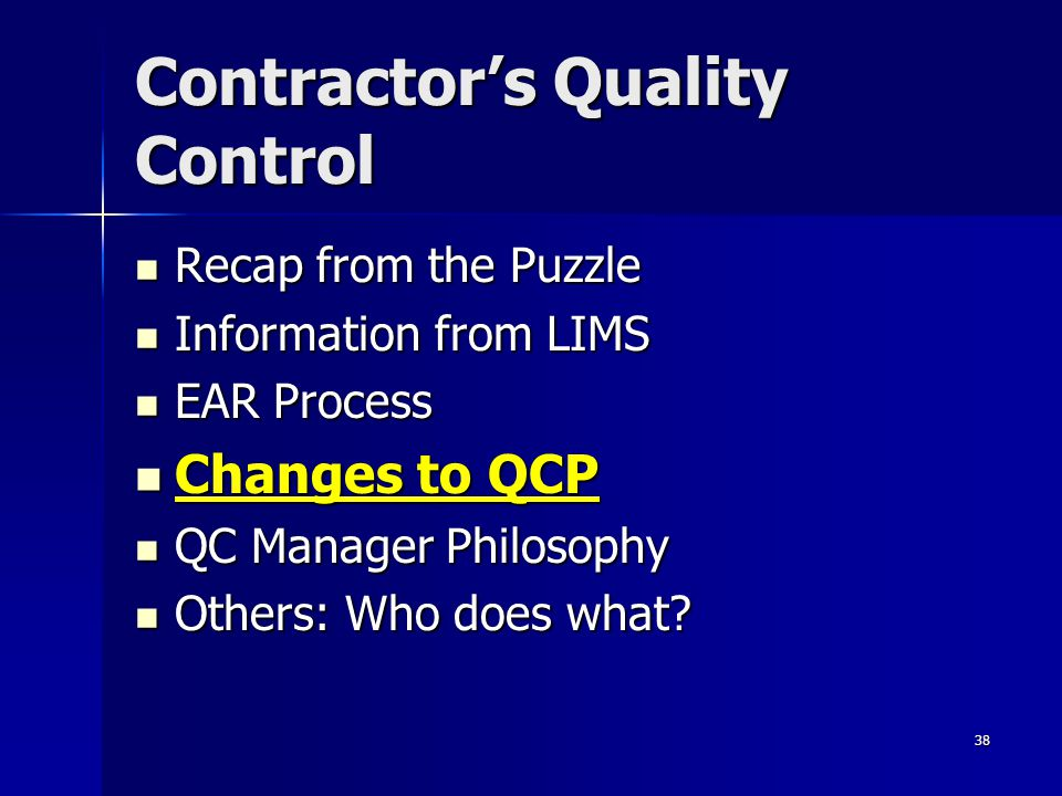 38 Contractor's Quality Control Recap from the Puzzle Recap from the Puzzle Information from LIMS Information from LIMS EAR Process EAR Process Changes to QCP Changes to QCP QC Manager Philosophy QC Manager Philosophy Others: Who does what.