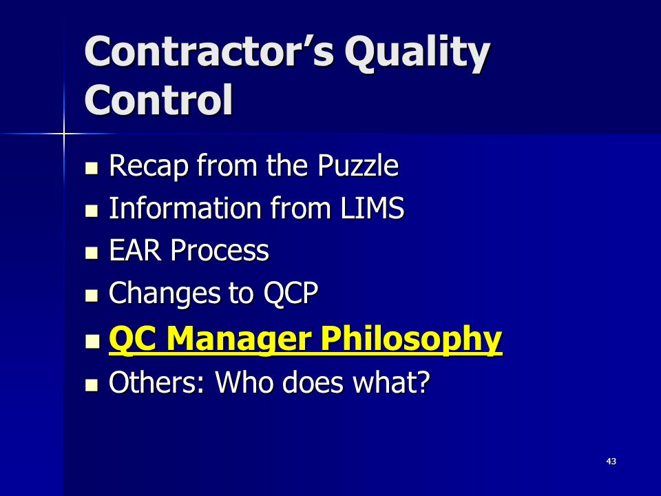 43 Contractor's Quality Control Recap from the Puzzle Recap from the Puzzle Information from LIMS Information from LIMS EAR Process EAR Process Changes to QCP Changes to QCP QC Manager Philosophy QC Manager Philosophy Others: Who does what.