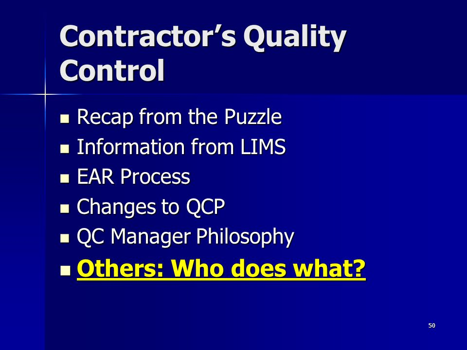50 Contractor's Quality Control Recap from the Puzzle Recap from the Puzzle Information from LIMS Information from LIMS EAR Process EAR Process Changes to QCP Changes to QCP QC Manager Philosophy QC Manager Philosophy Others: Who does what.