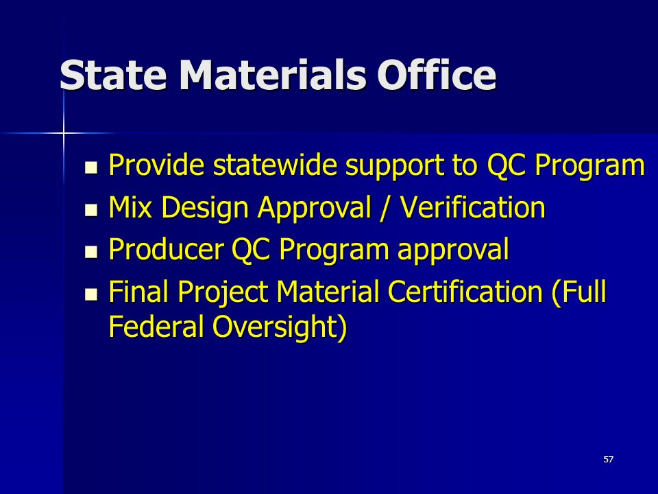57 State Materials Office Provide statewide support to QC Program Provide statewide support to QC Program Mix Design Approval / Verification Mix Design Approval / Verification Producer QC Program approval Producer QC Program approval Final Project Material Certification (Full Federal Oversight) Final Project Material Certification (Full Federal Oversight)