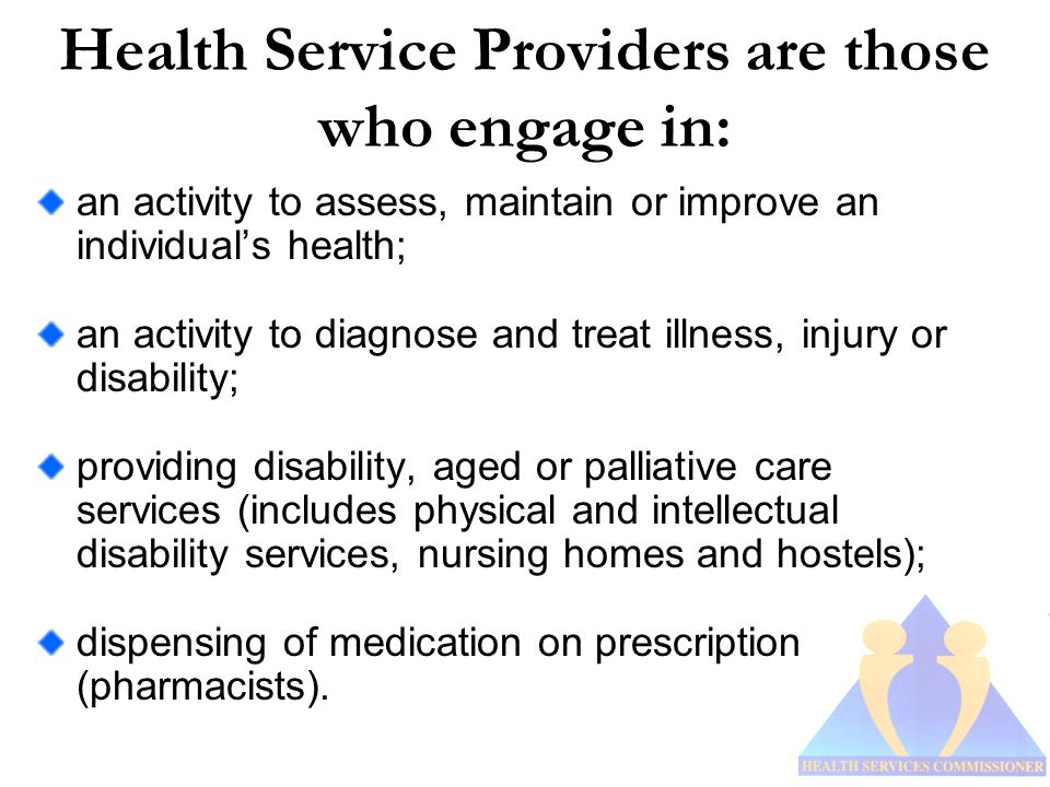 Health Service Providers are those who engage in: an activity to assess, maintain or improve an individual's health; an activity to diagnose and treat illness, injury or disability; providing disability, aged or palliative care services (includes physical and intellectual disability services, nursing homes and hostels); dispensing of medication on prescription (pharmacists).