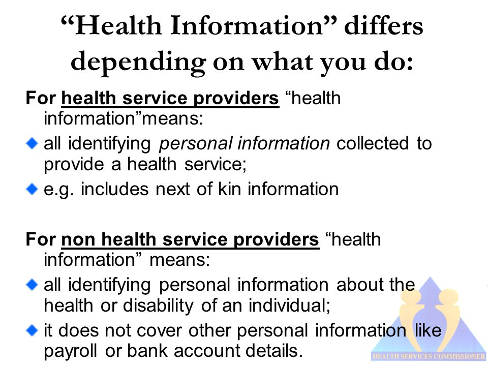 Health Information differs depending on what you do: For health service providers health information means: all identifying personal information collected to provide a health service; e.g.