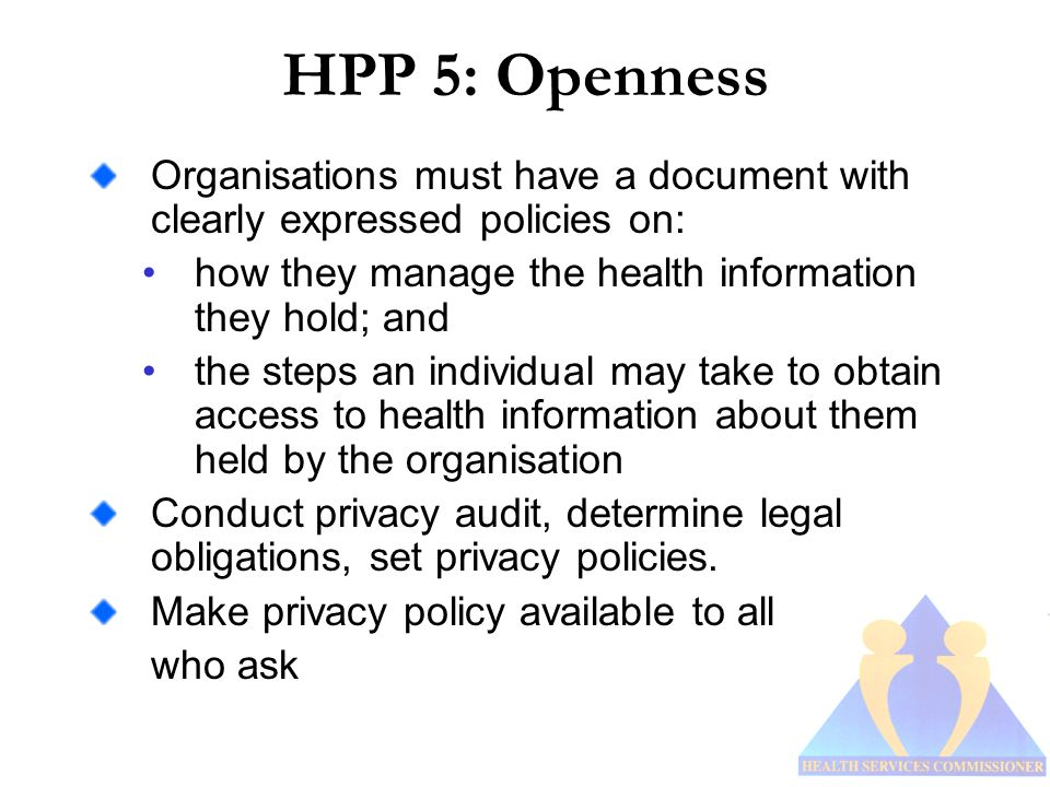 HPP 5: Openness Organisations must have a document with clearly expressed policies on: how they manage the health information they hold; and the steps an individual may take to obtain access to health information about them held by the organisation Conduct privacy audit, determine legal obligations, set privacy policies.