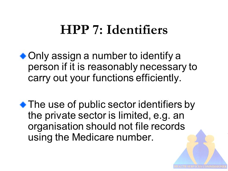 HPP 7: Identifiers Only assign a number to identify a person if it is reasonably necessary to carry out your functions efficiently.