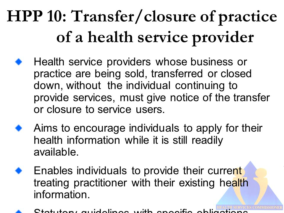 HPP 10: Transfer/closure of practice of a health service provider Health service providers whose business or practice are being sold, transferred or closed down, without the individual continuing to provide services, must give notice of the transfer or closure to service users.