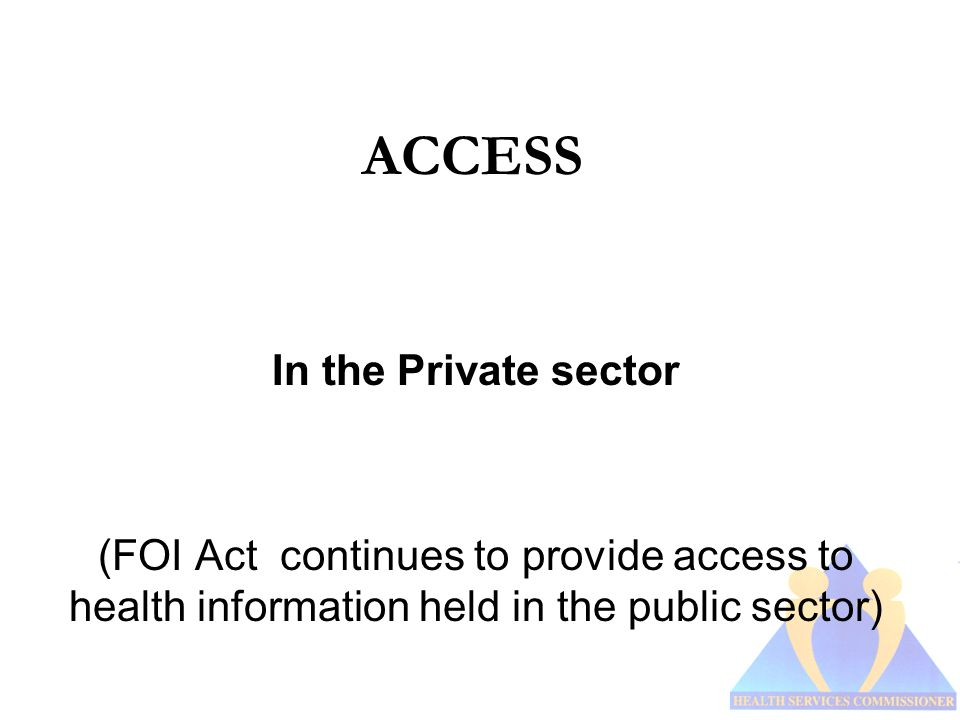 ACCESS In the Private sector (FOI Act continues to provide access to health information held in the public sector)