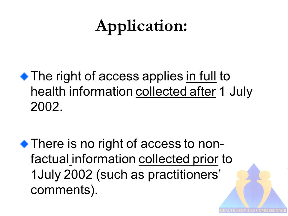 Application: The right of access applies in full to health information collected after 1 July 2002.