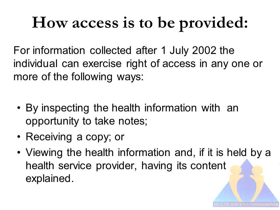 How access is to be provided: For information collected after 1 July 2002 the individual can exercise right of access in any one or more of the following ways: By inspecting the health information with an opportunity to take notes; Receiving a copy; or Viewing the health information and, if it is held by a health service provider, having its content explained.