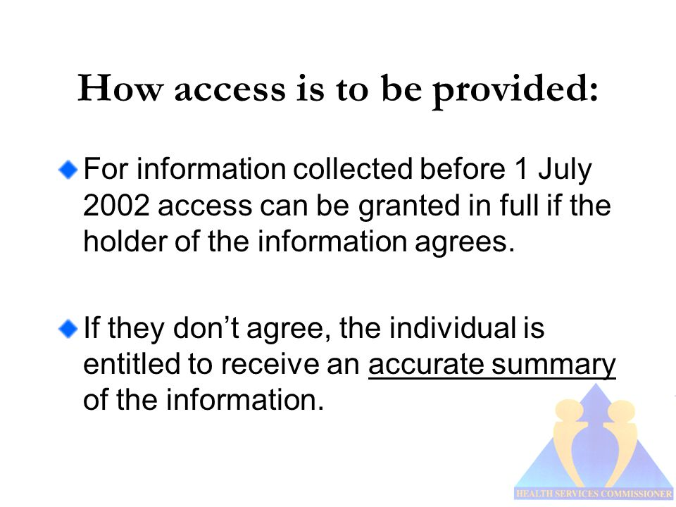 How access is to be provided: For information collected before 1 July 2002 access can be granted in full if the holder of the information agrees.