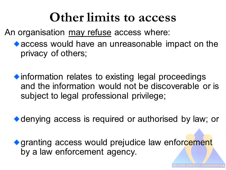 Other limits to access An organisation may refuse access where: access would have an unreasonable impact on the privacy of others; information relates to existing legal proceedings and the information would not be discoverable or is subject to legal professional privilege; denying access is required or authorised by law; or granting access would prejudice law enforcement by a law enforcement agency.