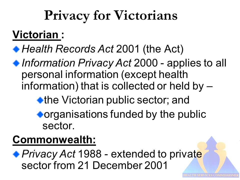 Privacy for Victorians Victorian : Health Records Act 2001 (the Act) Information Privacy Act 2000 - applies to all personal information (except health information) that is collected or held by – the Victorian public sector; and organisations funded by the public sector.