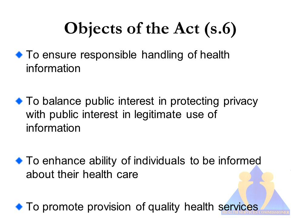 Objects of the Act (s.6) To ensure responsible handling of health information To balance public interest in protecting privacy with public interest in legitimate use of information To enhance ability of individuals to be informed about their health care To promote provision of quality health services