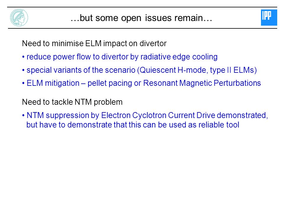 …but some open issues remain… Need to minimise ELM impact on divertor reduce power flow to divertor by radiative edge cooling special variants of the scenario (Quiescent H-mode, type II ELMs) ELM mitigation – pellet pacing or Resonant Magnetic Perturbations Need to tackle NTM problem NTM suppression by Electron Cyclotron Current Drive demonstrated, but have to demonstrate that this can be used as reliable tool