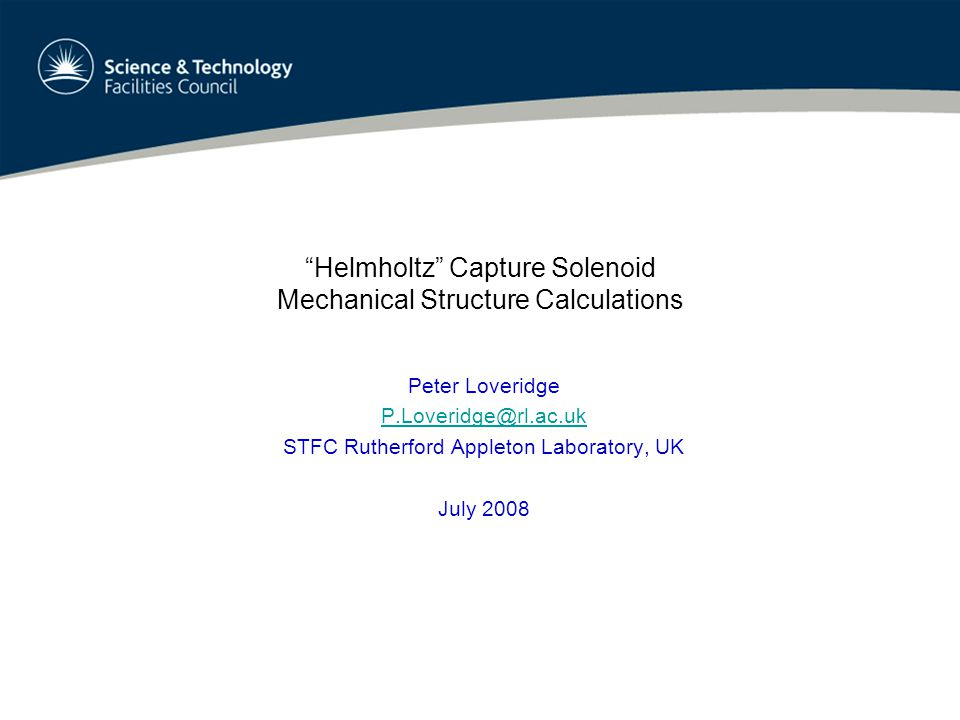 Helmholtz Capture Solenoid Mechanical Structure Calculations Peter Loveridge P.Loveridge@rl.ac.uk STFC Rutherford Appleton Laboratory, UK July 2008