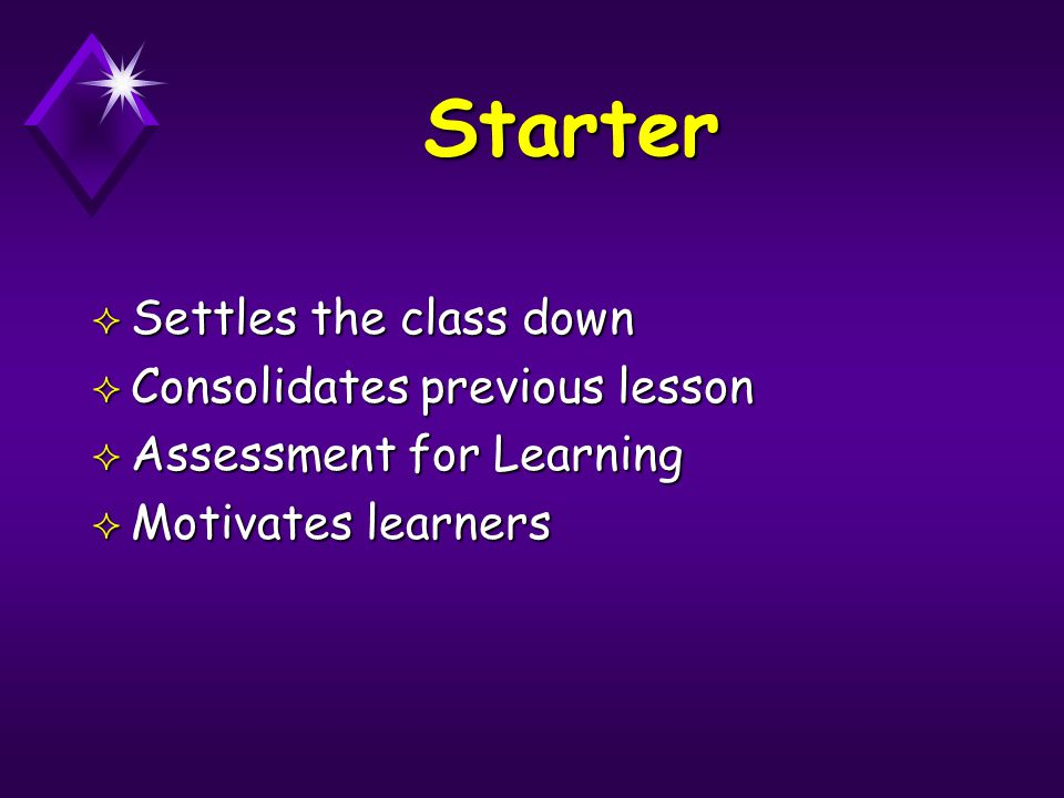 Starter ² Settles the class down ² Consolidates previous lesson ² Assessment for Learning ² Motivates learners