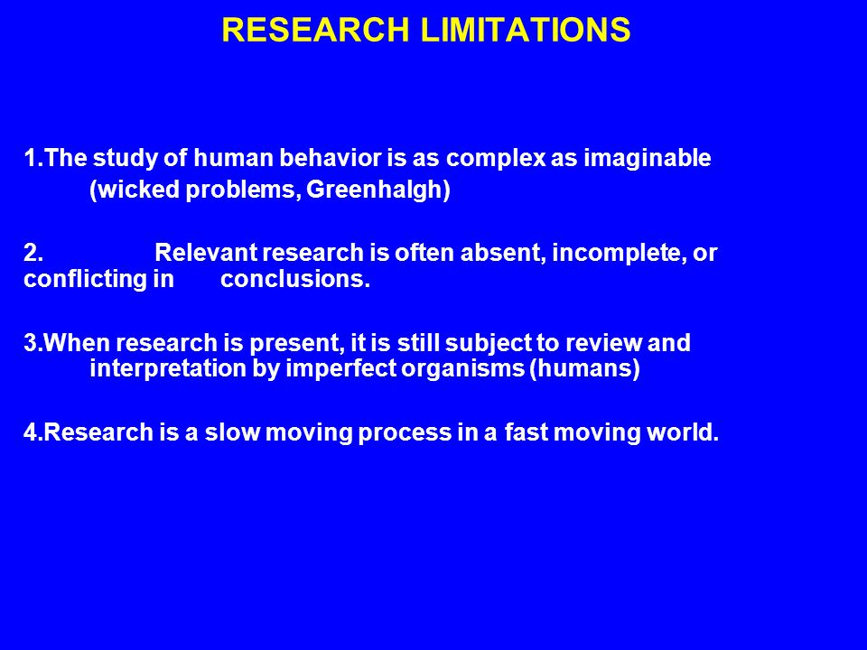 RESEARCH LIMITATIONS 1.The study of human behavior is as complex as imaginable (wicked problems, Greenhalgh) 2.Relevant research is often absent, incomplete, or conflicting in conclusions.