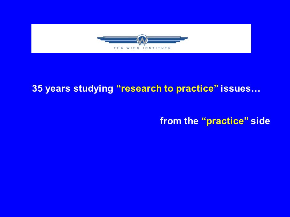35 years studying research to practice issues… from the practice side