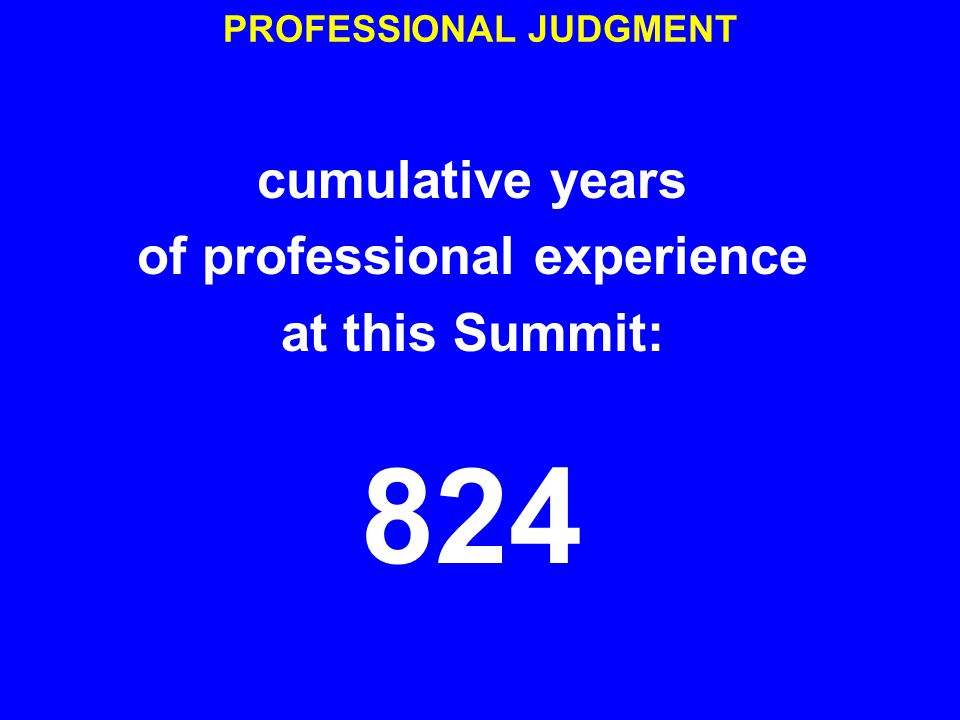 PROFESSIONAL JUDGMENT cumulative years of professional experience at this Summit: 824