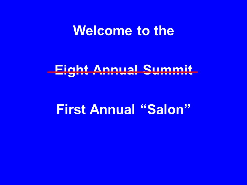 Welcome to the Eight Annual Summit First Annual Salon