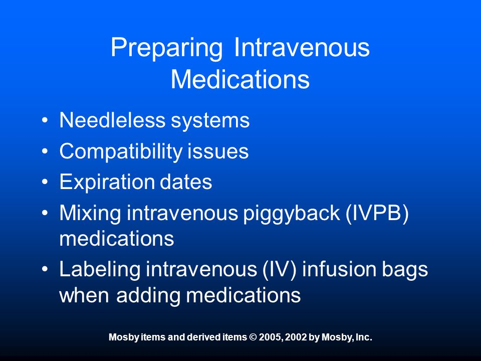 Preparing Intravenous Medications Needleless systems Compatibility issues Expiration dates Mixing intravenous piggyback (IVPB) medications Labeling in