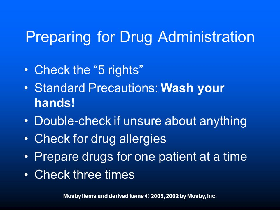 """Mosby items and derived items © 2005, 2002 by Mosby, Inc. Preparing for Drug Administration Check the """"5 rights"""" Standard Precautions: Wash your hands"""