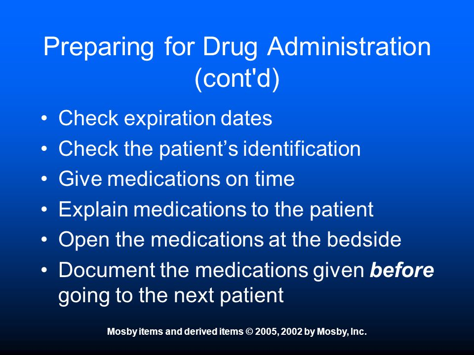Mosby items and derived items © 2005, 2002 by Mosby, Inc. Preparing for Drug Administration (cont'd) Check expiration dates Check the patient's identi