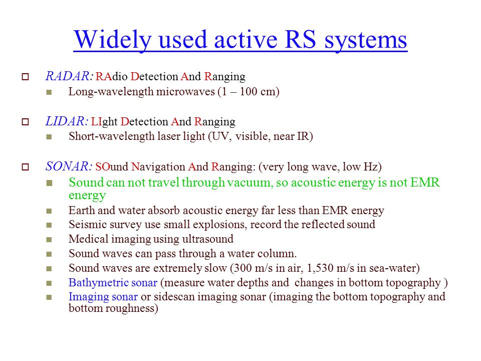 Widely used active RS systems  RADAR: RAdio Detection And Ranging Long-wavelength microwaves (1 – 100 cm)  LIDAR: LIght Detection And Ranging Short-wavelength laser light (UV, visible, near IR)  SONAR: SOund Navigation And Ranging: (very long wave, low Hz) Sound can not travel through vacuum, so acoustic energy is not EMR energy Earth and water absorb acoustic energy far less than EMR energy Seismic survey use small explosions, record the reflected sound Medical imaging using ultrasound Sound waves can pass through a water column.