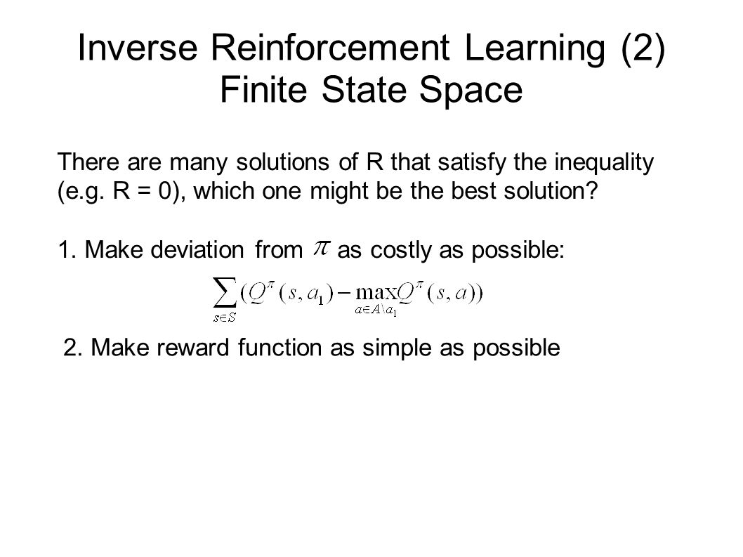 Inverse Reinforcement Learning (2) Finite State Space There are many solutions of R that satisfy the inequality (e.g. R = 0), which one might be the b