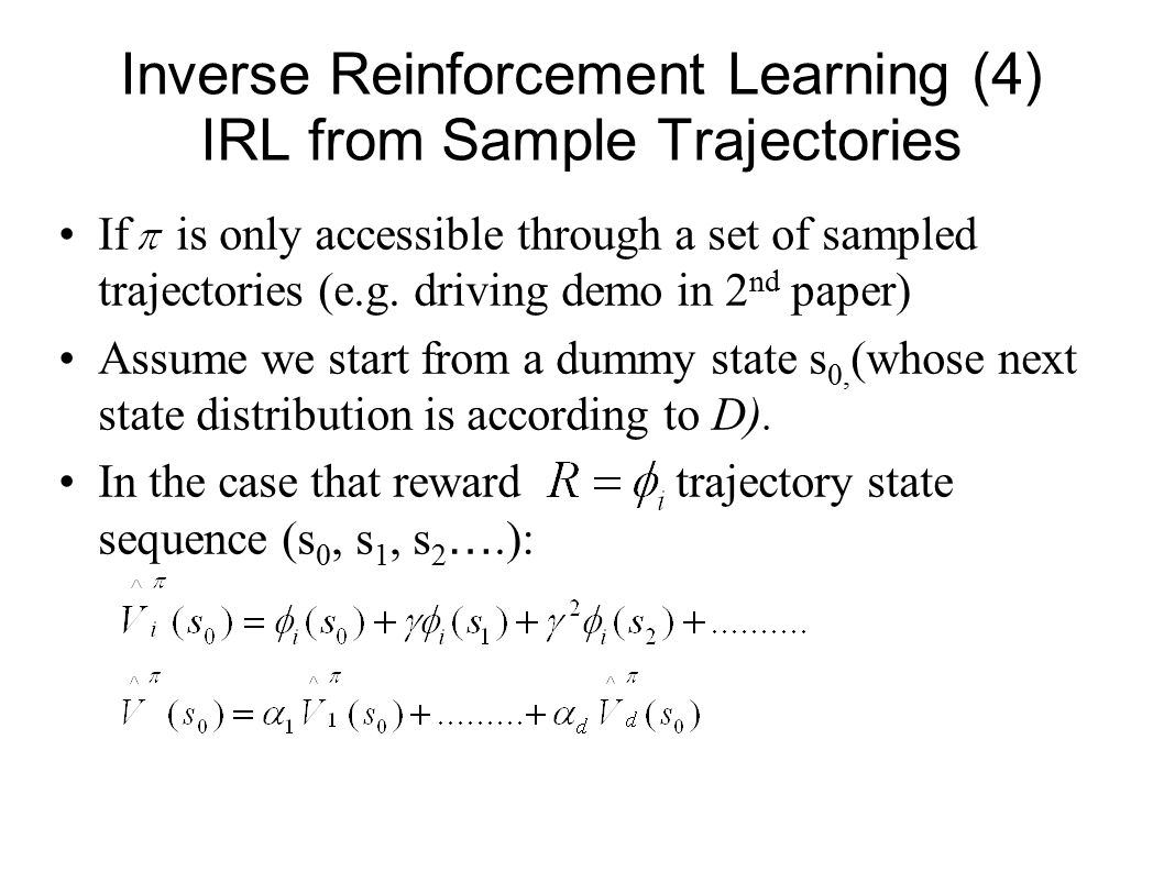 Inverse Reinforcement Learning (4) IRL from Sample Trajectories If is only accessible through a set of sampled trajectories (e.g. driving demo in 2 nd