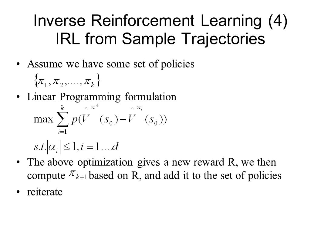Inverse Reinforcement Learning (4) IRL from Sample Trajectories Assume we have some set of policies Linear Programming formulation The above optimizat