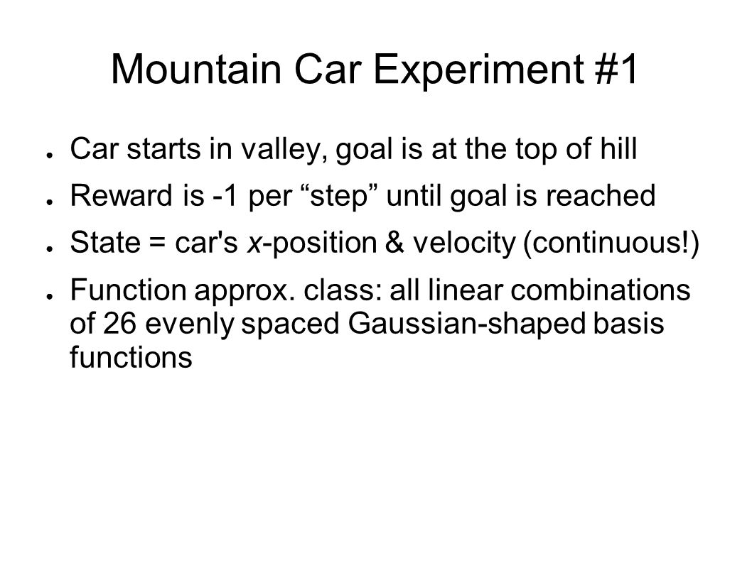 """Mountain Car Experiment #1 ● Car starts in valley, goal is at the top of hill ● Reward is -1 per """"step"""" until goal is reached ● State = car's x-positi"""