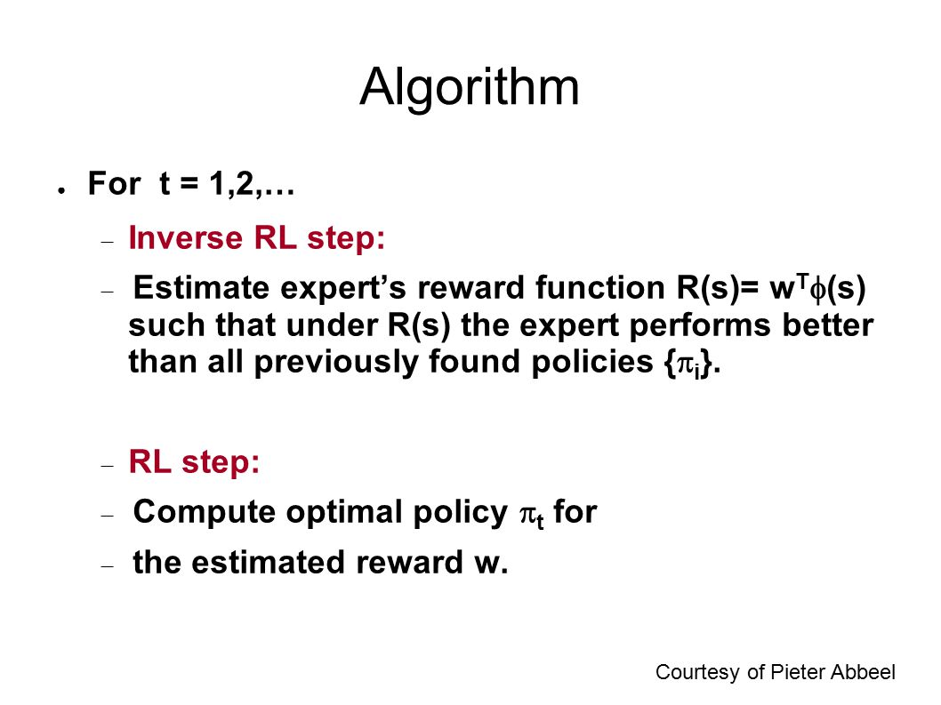 Algorithm ● For t = 1,2,…  Inverse RL step:  Estimate expert's reward function R(s)= w T  (s) such that under R(s) the expert performs better than