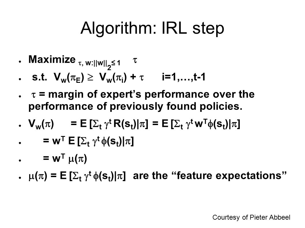 Algorithm: IRL step ● Maximize , w:  w   2 ≤ 1  ● s.t. V w (  E )  V w (  i ) +  i=1,…,t-1 ●  = margin of expert's performance over the perform