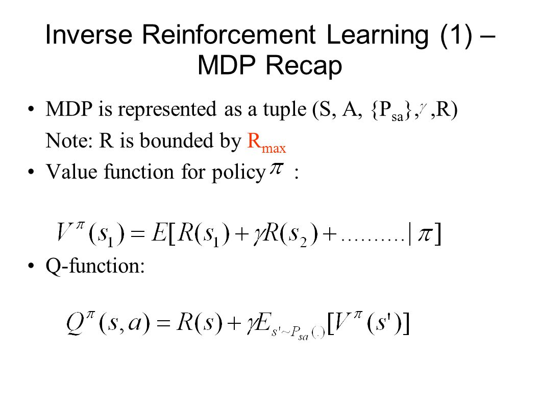 Inverse Reinforcement Learning (1) – MDP Recap MDP is represented as a tuple (S, A, {P sa },,R) Note: R is bounded by R max Value function for policy