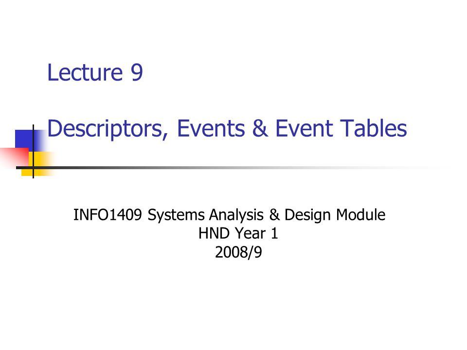 Lecture 9 Descriptors, Events & Event Tables INFO1409 Systems Analysis & Design Module HND Year 1 2008/9