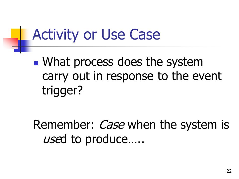 22 Activity or Use Case What process does the system carry out in response to the event trigger.