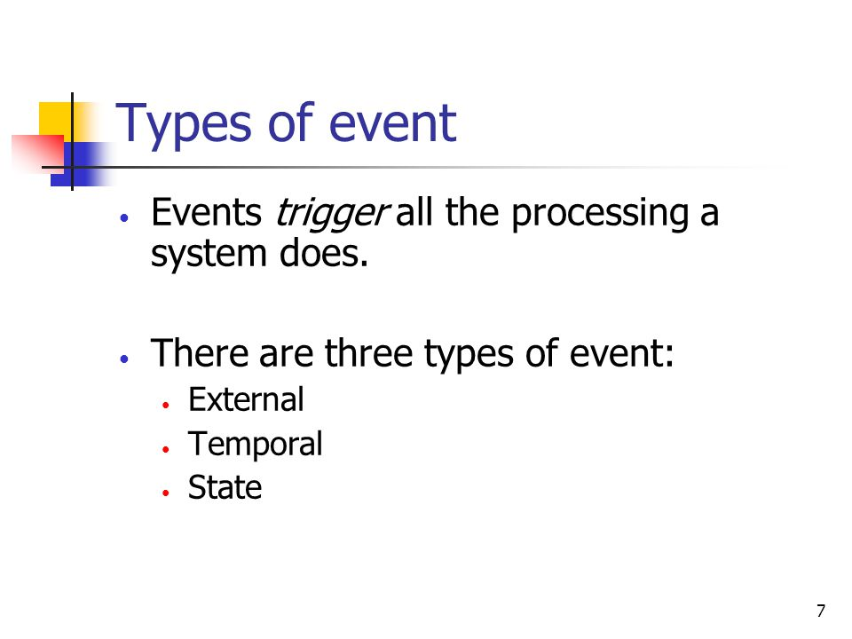 7 Types of event Events trigger all the processing a system does.