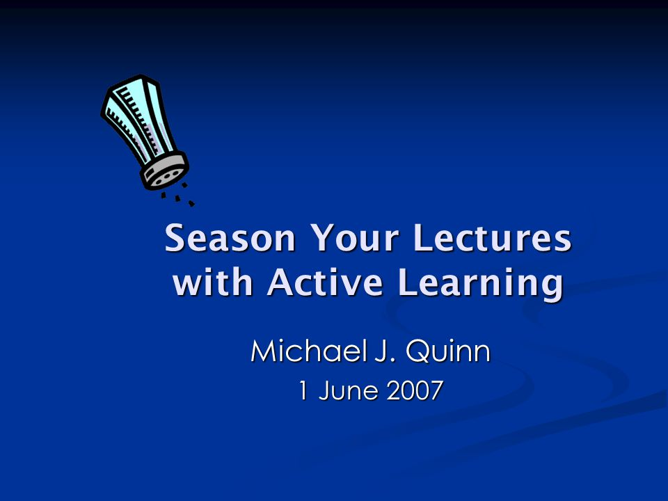 Season Your Lectures with Active Learning Michael J. Quinn 1 June 2007
