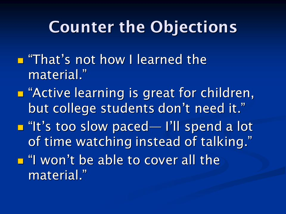 Counter the Objections That's not how I learned the material. That's not how I learned the material. Active learning is great for children, but college students don't need it. Active learning is great for children, but college students don't need it. It's too slow paced— I'll spend a lot of time watching instead of talking. It's too slow paced— I'll spend a lot of time watching instead of talking. I won't be able to cover all the material. I won't be able to cover all the material.
