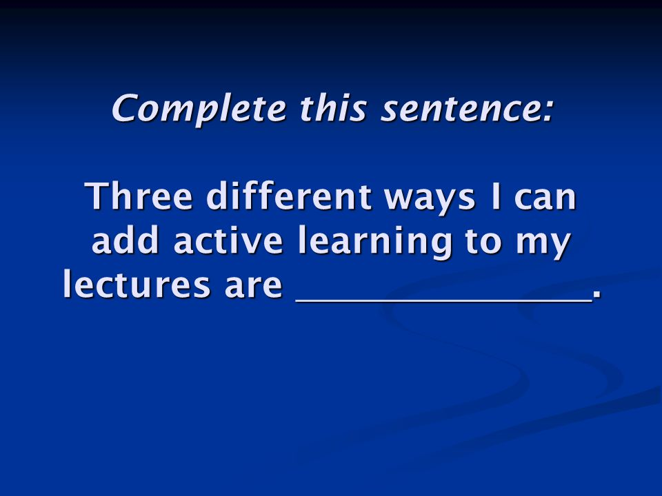 Complete this sentence: Three different ways I can add active learning to my lectures are ________________.
