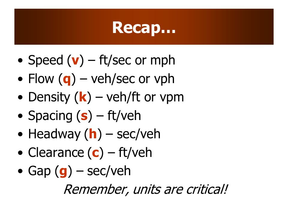 Recap… Speed (v) – ft/sec or mph Flow (q) – veh/sec or vph Density (k) – veh/ft or vpm Spacing (s) – ft/veh Headway (h) – sec/veh Clearance (c) – ft/veh Gap (g) – sec/veh Remember, units are critical!