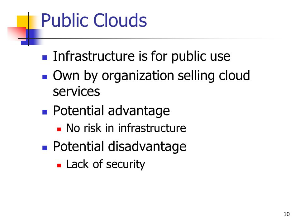 Public Clouds Infrastructure is for public use Own by organization selling cloud services Potential advantage No risk in infrastructure Potential disa